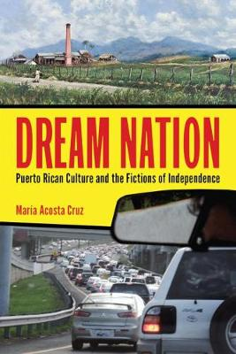 Dream Nation: Puerto Rican Culture and the Fictions of Independence - Latinidad: Transnational Cultures in the United States (Hardback)