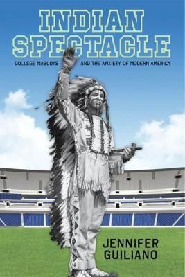 Indian Spectacle: College Mascots and the Anxiety of Modern America - Critical Issues in Sport and Society (Hardback)