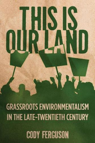 This is Our Land: Grassroots Environmentalism in the Late Twentieth Century - Nature, Society, and Culture (Hardback)