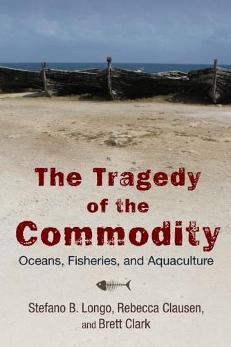 The Tragedy of the Commodity: Oceans, Fisheries, and Aquaculture - Nature, Society, and Culture (Hardback)