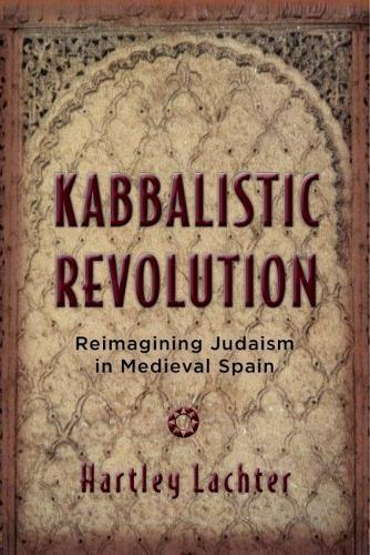 Kabbalistic Revolution: Reimagining Judaism in Medieval Spain - Jewish Cultures of the World (Hardback)