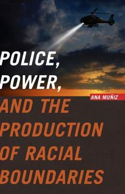 Police, Power, and the Production of Racial Boundaries - Critical Issues in Crime and Society (Hardback)