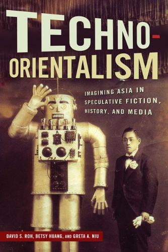 Techno-Orientalism: Imagining Asia in Speculative Fiction, History, and Media - Asian American Studies Today (Paperback)