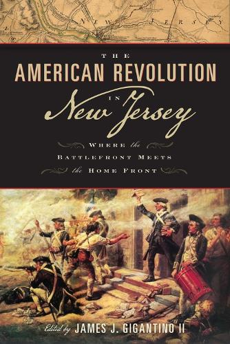 The American Revolution in New Jersey: Where the Battlefront Meets the Home Front - Rivergate Regionals Collection (Hardback)