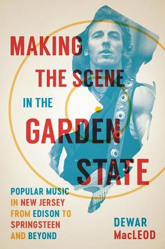 Making the Scene in the Garden State: Popular Music in New Jersey from Edison to Springsteen and Beyond (Hardback)