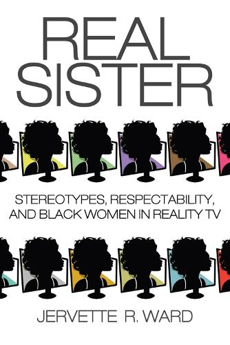 Real Sister: Stereotypes, Respectability, and Black Women in Reality TV (Hardback)