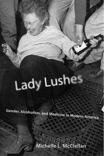 Lady Lushes: Gender, Alcoholism, and Medicine in Modern America - Critical Issues in Health and Medicine Series (Paperback)