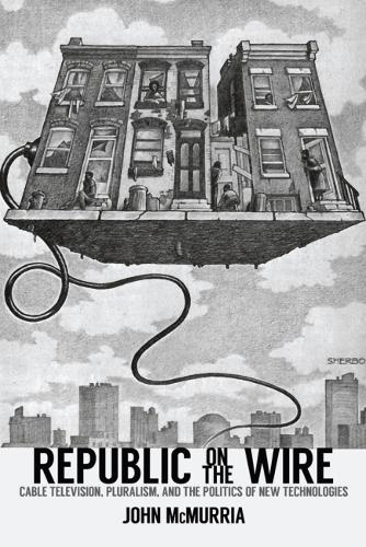Republic on the Wire: Cable Television, Pluralism, and the Politics of New Technologies, 1948-1984 (Paperback)