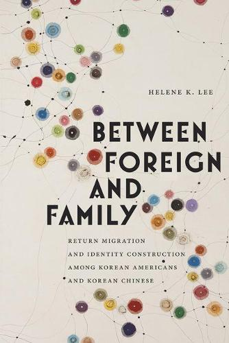 Between Foreign and Family: Return Migration and Identity Construction among Korean Americans and Korean Chinese - Asian American Studies Today (Paperback)