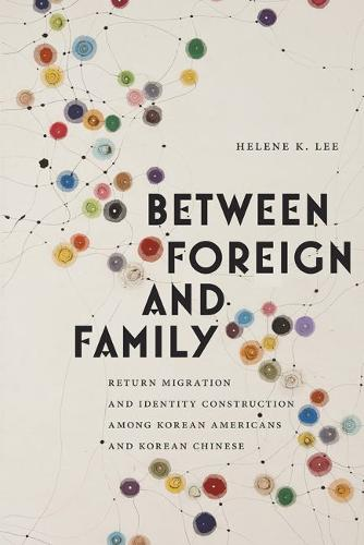 Between Foreign and Family: Return Migration and Identity Construction among Korean Americans and Korean Chinese - Asian American Studies Today (Hardback)