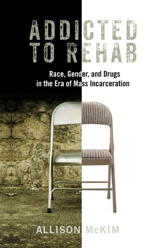 Addicted to Rehab: Race, Gender, and Drugs in the Era of Mass Incarceration - Critical Issues in Crime and Society (Hardback)