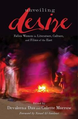 Unveiling Desire: Fallen Women in Literature, Culture, and Films of the East (Hardback)