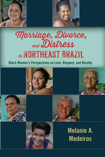 Marriage, Divorce, and Distress in Northeast Brazil: Black Women's Perspectives on Love, Respect, and Kinship (Hardback)