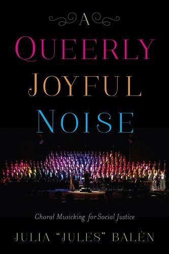 A Queerly Joyful Noise: Choral Musicking for Social Justice (Hardback)