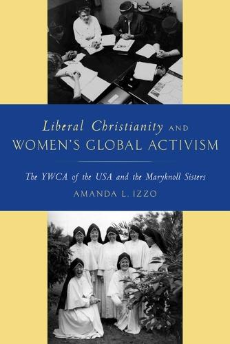 Liberal Christianity and Women's Global Activism: The YWCA of the USA and the Maryknoll Sisters (Paperback)