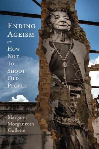 Ending Ageism or, How Not to Shoot Old People - Global Perspectives on Aging (Paperback)