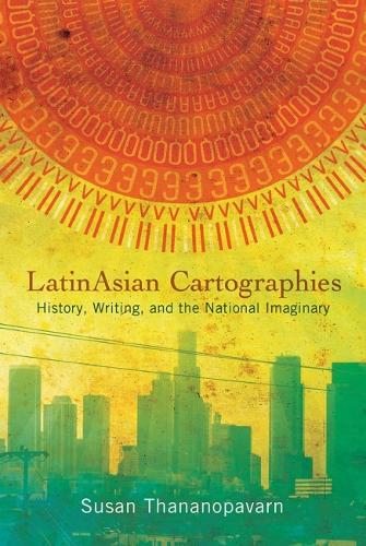 LatinAsian Cartographies: History, Writing, and the National Imaginary - Latinidad: Transnational Cultures in the United States (Hardback)