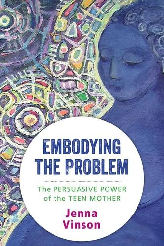 Embodying the Problem: The Persuasive Power of the Teen Mother (Hardback)