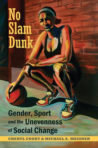 No Slam Dunk: Gender, Sport and the Unevenness of Social Change - Critical Issues in Sport and Society (Paperback)