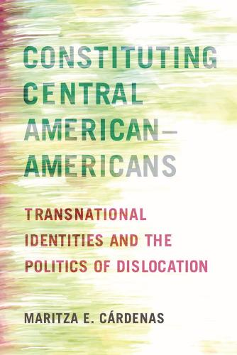 Constituting Central American-Americans: Transnational Identities and the Politics of Dislocation - Latinidad: Transnational Cultures in the United States (Hardback)