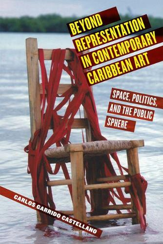 Beyond Representation in Contemporary Caribbean Art: Space, Politics, and the Public Sphere - Critical Caribbean Studies (Hardback)