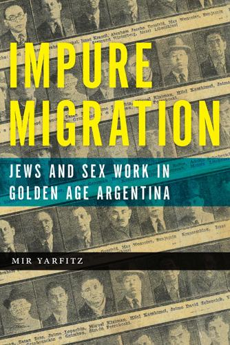 Impure Migration: Jews and Sex Work in Golden Age Argentina - Jewish Cultures of the World (Hardback)