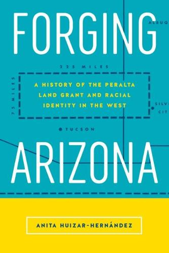 Forging Arizona: A History of the Peralta Land Grant and Racial Identity in the West - Latinidad: Transnational Cultures (Hardback)