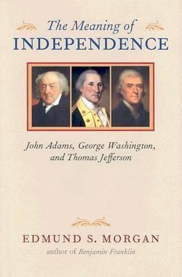 The Meaning of Independence: John Adams, George Washington, Thomas Jefferson (Hardback)