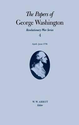 The Papers of George Washington v.4; Revolutionary War Series;Apr.-June 1776 - The papers of George Washington (Hardback)