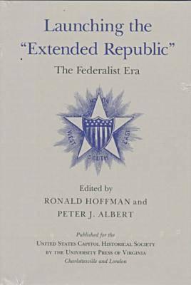 Launching the Extended Republic: The Federalist Era - United States Capitol Historical Society (Hardback)