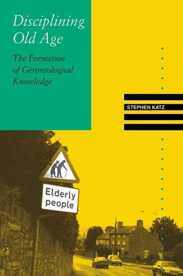 Disciplining Old Age: The Formation of Gerontological Knowledge (Paperback)