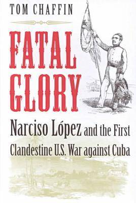 Fatal Glory: Narciso Lopez and the First Clandestine U.S. War Against Cuba (Hardback)