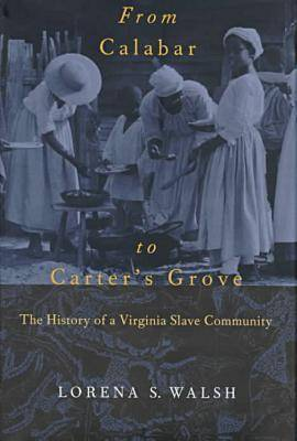 From Calabar to Carter's Grove: The History of a Virginia Slave Community - Colonial Williamsburg Studies in Chesapeake History & Culture (Hardback)