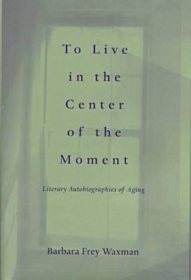 To Live in the Center of the Moment: Literary Autobiographies of Aging - Age Studies (Hardback)