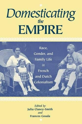 Domesticating the Empire: Race, Gender, and Family Life in French and Dutch Colonialism (Paperback)