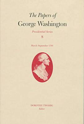 The Papers of George Washington v.8; March-Sepember, 1791;March-Sepember, 1791 - Presidential Series (Hardback)