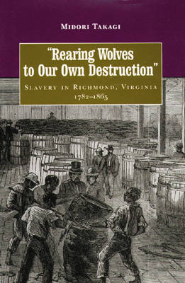Rearing Wolves to Our Own Destruction: Slavery in Richmond, Virginia, 1782-1865 - Carter G. Woodson Institute Series in Black Studies (Hardback)