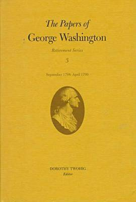 The Papers of George Washington v.3; Retirement Series;September 1798-April 1799 - Retirement Series (Hardback)