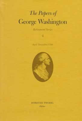 The Papers of George Washington v.4; Retirement Series;April-December 1799 - Retirement Series (Hardback)