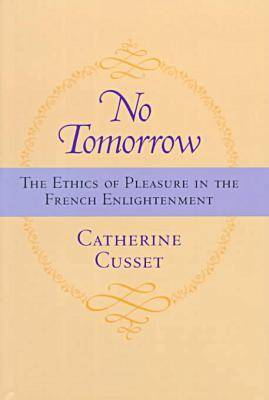 No Tomorrow: The Ethics of Pleasure in the French Enlightenment (Hardback)