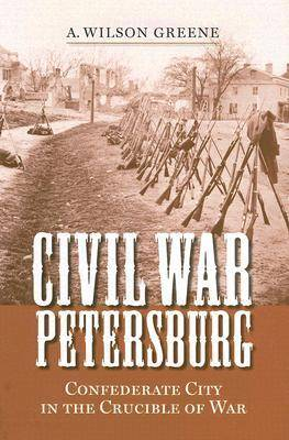 Civil War Petersburg: Confederate City in the Crucible of Civil War - Nation Divided - New Studies in Civil War History (Hardback)