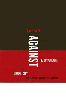 Against the Unspeakable: Complicity, the Holocaust, and Slavery in America (Hardback)