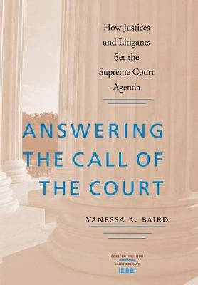 Answering the Call of the Court: How Justices and Litigants Set the Supreme Court Agenda - Constitutionalism and Democracy (Hardback)