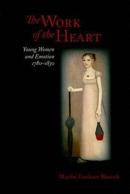 The Work of the Heart: Young Women and Emotion, 1780-1830 (Hardback)