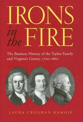 Irons in the Fire: The Business History of the Tayloe Family and Virginia's Gentry, 1700-1860 (Hardback)