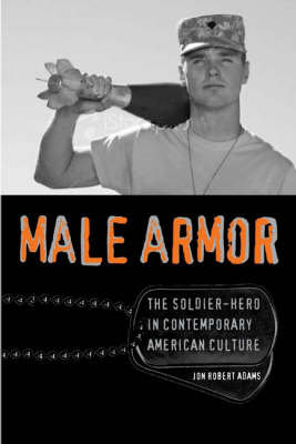 Male Armor: The Soldier-hero in Contemporary American Culture - Cultural Frames, Framing Culture (Hardback)