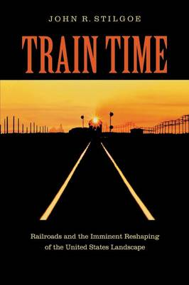 Train Time: Railroads and the Imminent Reshaping of the United States Landscape (Paperback)