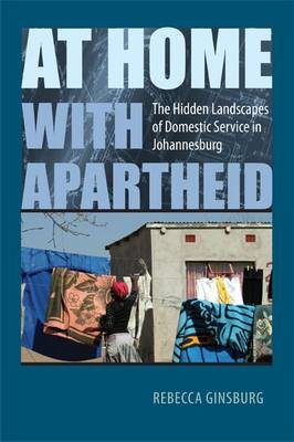 At Home with Apartheid: The Hidden Landscapes of Domestic Service in Johannesburg (Hardback)