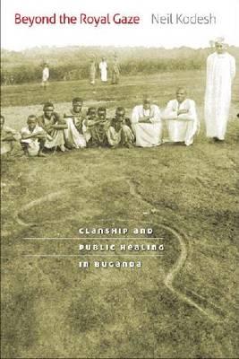 Beyond the Royal Gaze: Clanship and Public Healing in Buganda (Hardback)