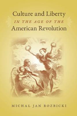 Culture and Liberty in the Age of the American Revolution (Hardback)